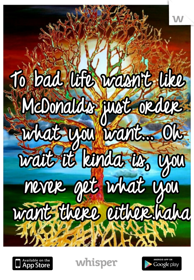 To bad life wasn't like McDonalds just order what you want... Oh wait it kinda is, you never get what you want there either.haha