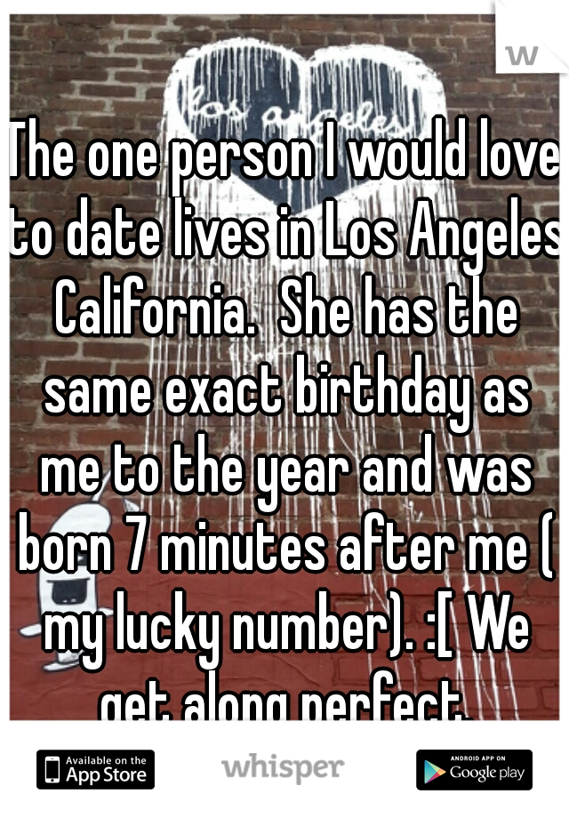 The one person I would love to date lives in Los Angeles California.  She has the same exact birthday as me to the year and was born 7 minutes after me ( my lucky number). :[ We get along perfect.