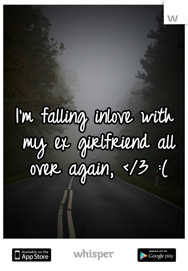 I'm falling inlove with my ex girlfriend all over again, </3 :(