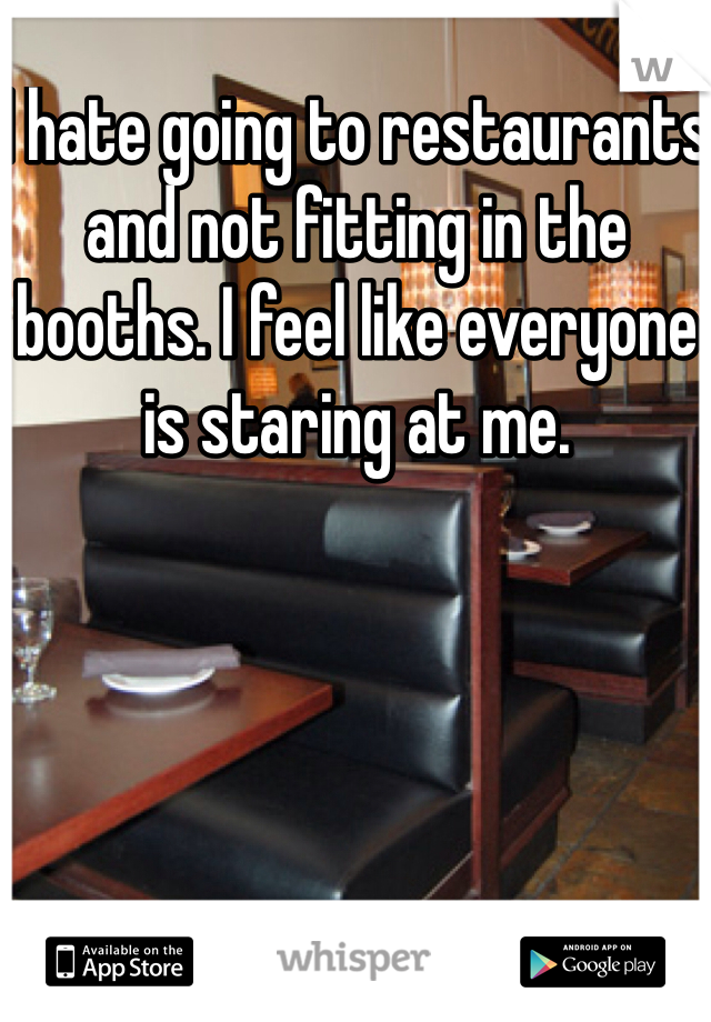 I hate going to restaurants and not fitting in the booths. I feel like everyone is staring at me.