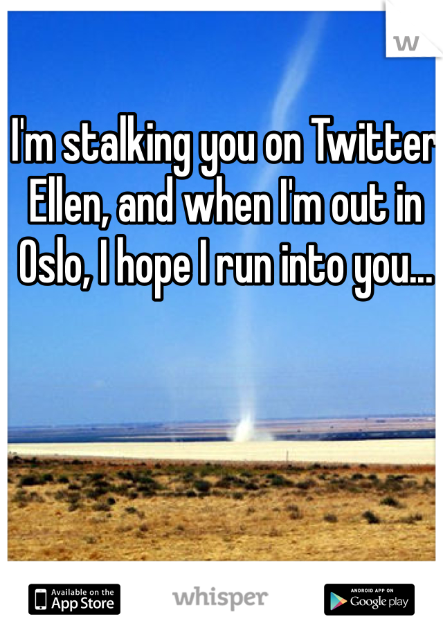 I'm stalking you on Twitter Ellen, and when I'm out in Oslo, I hope I run into you...