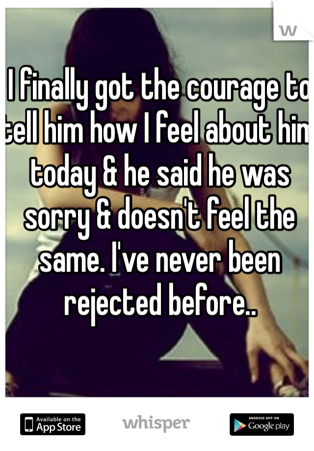 I finally got the courage to tell him how I feel about him today & he said he was sorry & doesn't feel the same. I've never been rejected before..