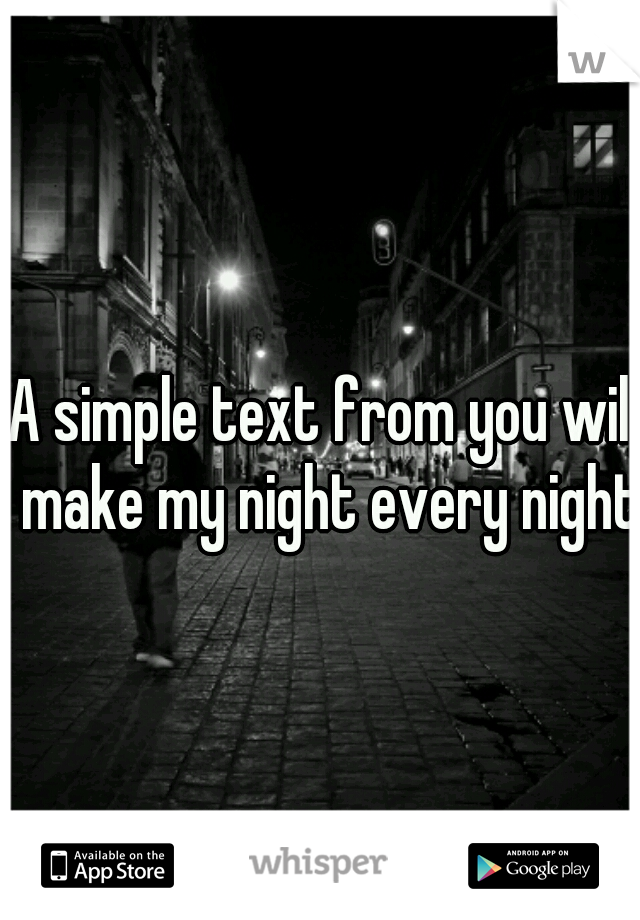 A simple text from you will make my night every night.