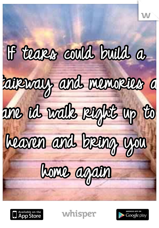 If tears could build a stairway and memories a lane id walk right up to heaven and bring you home again