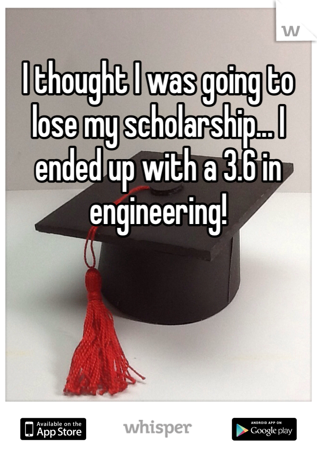 I thought I was going to lose my scholarship... I ended up with a 3.6 in engineering!