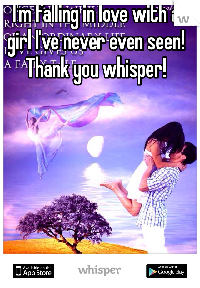 I'm falling in love with a girl I've never even seen! Thank you whisper!