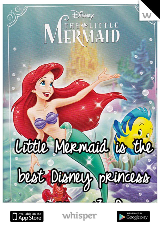 Little Mermaid is the best Disney princess ever... <3 :D