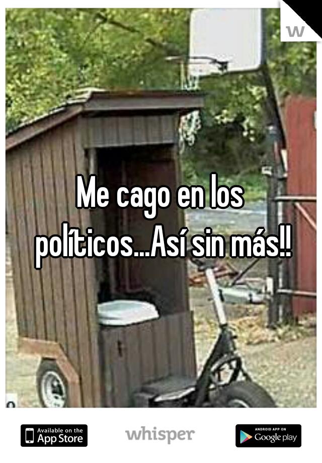 Me cago en los políticos...Así sin más!!