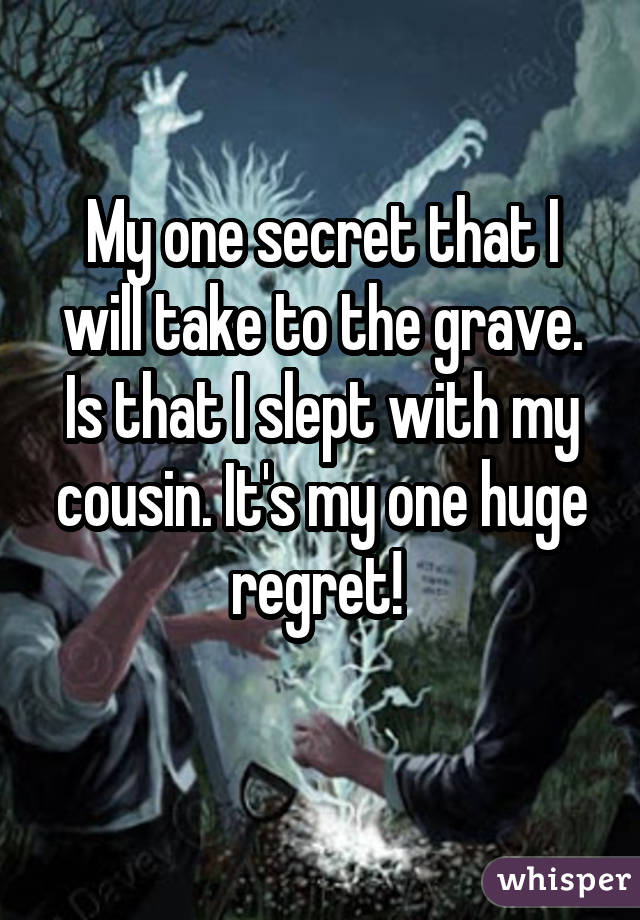 My one secret that I will take to the grave. Is that I slept with my cousin. It's my one huge regret!