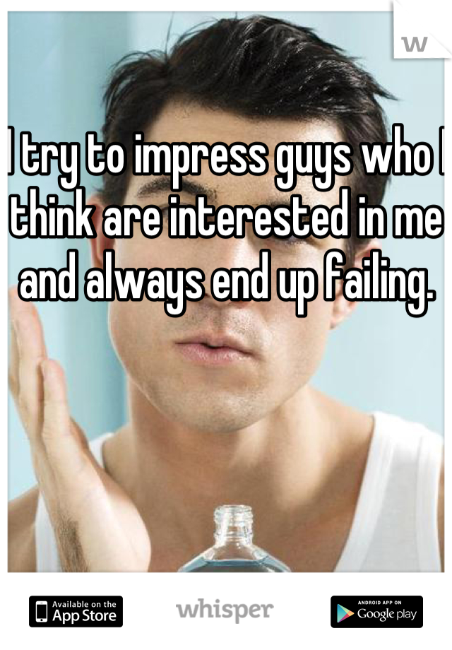 I try to impress guys who I think are interested in me and always end up failing.
