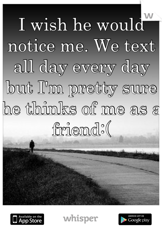 I wish he would notice me. We text all day every day but I'm pretty sure he thinks of me as a friend:(