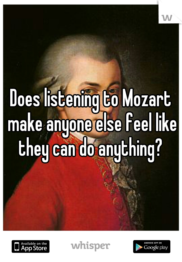 Does listening to Mozart make anyone else feel like they can do anything?