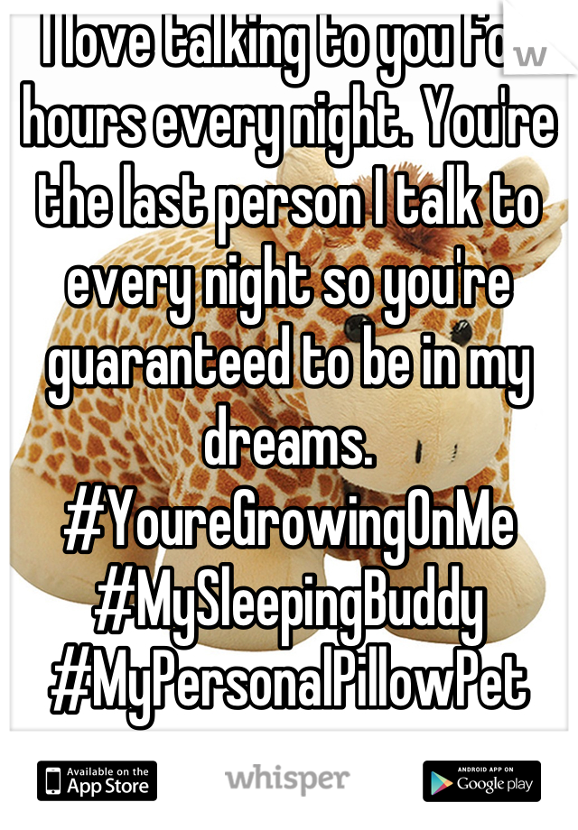 I love talking to you for hours every night. You're the last person I talk to every night so you're guaranteed to be in my dreams.  #YoureGrowingOnMe #MySleepingBuddy #MyPersonalPillowPet