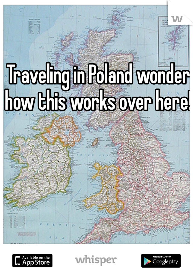 Traveling in Poland wonder how this works over here!