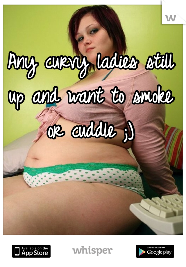 Any curvy ladies still up and want to smoke or cuddle ;)