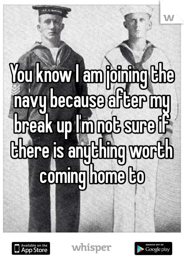 You know I am joining the navy because after my break up I'm not sure if there is anything worth coming home to