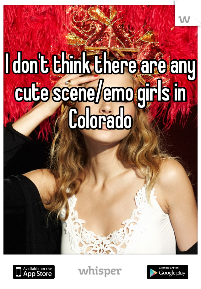 I don't think there are any cute scene/emo girls in Colorado