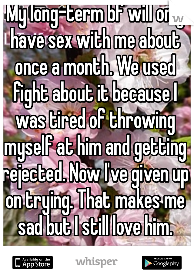 My long-term bf will only have sex with me about once a month. We used fight about it because I was tired of throwing myself at him and getting rejected. Now I've given up on trying. That makes me sad but I still love him.
