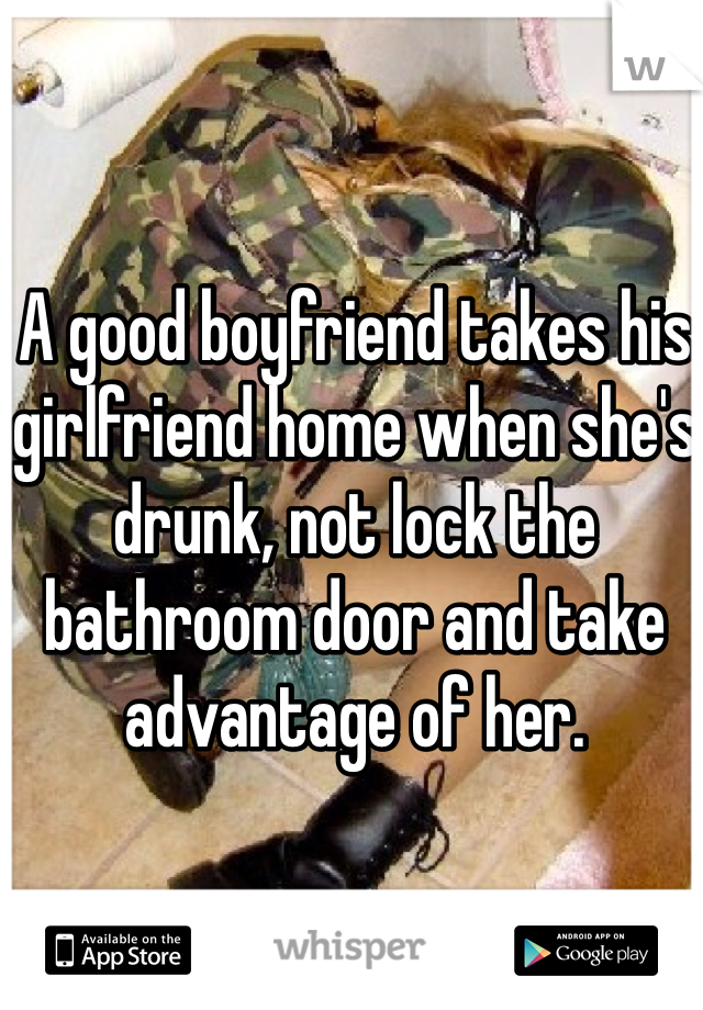 A good boyfriend takes his girlfriend home when she's drunk, not lock the bathroom door and take advantage of her.