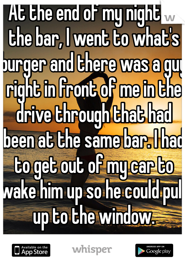 At the end of my night at the bar, I went to what's burger and there was a guy right in front of me in the drive through that had been at the same bar. I had to get out of my car to wake him up so he could pull up to the window.