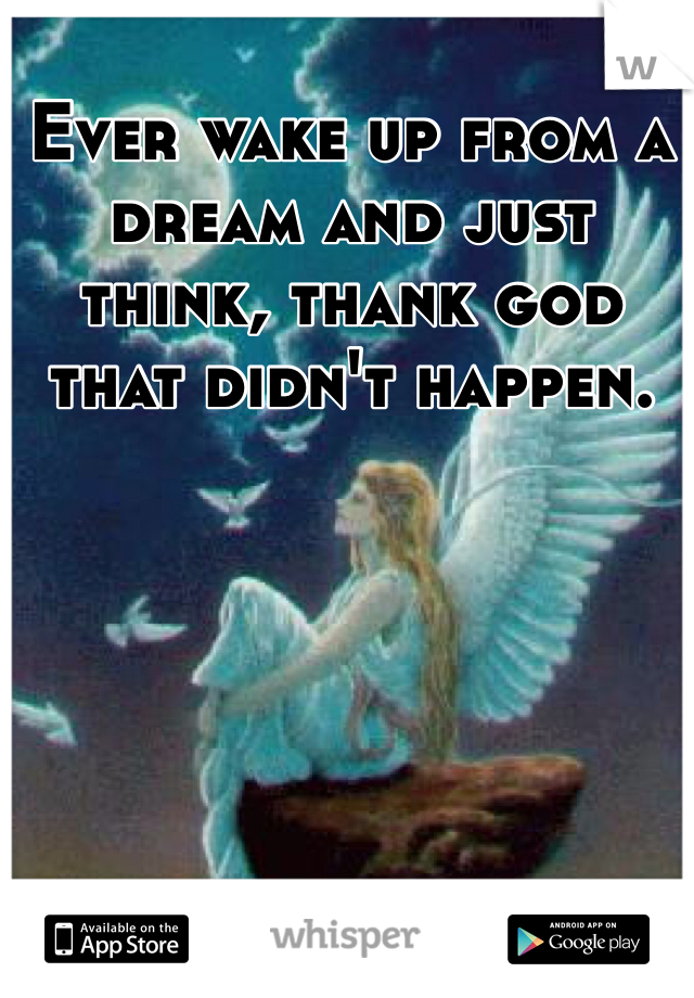 Ever wake up from a dream and just think, thank god that didn't happen.