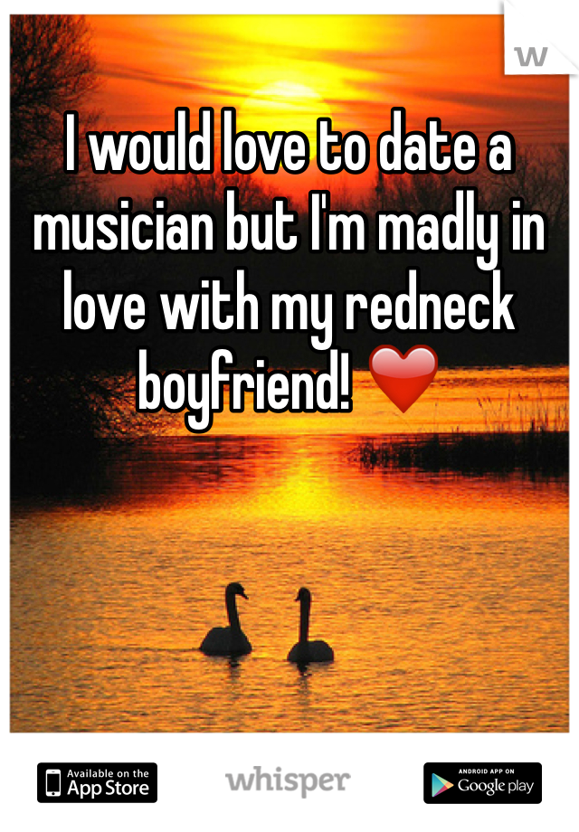 I would love to date a musician but I'm madly in love with my redneck boyfriend! ❤️