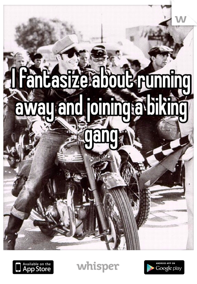 I fantasize about running away and joining a biking gang