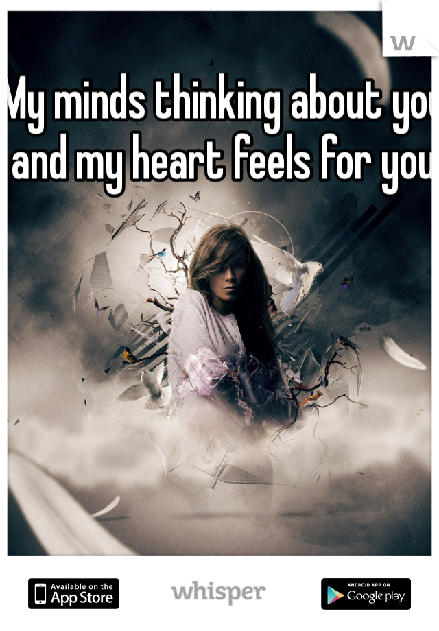 My minds thinking about you and my heart feels for you
