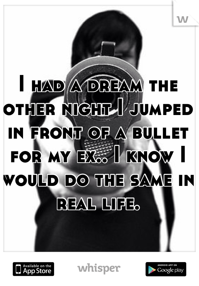 I had a dream the other night I jumped in front of a bullet for my ex.. I know I would do the same in real life.