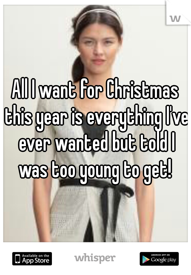 All I want for Christmas this year is everything I've ever wanted but told I was too young to get!
