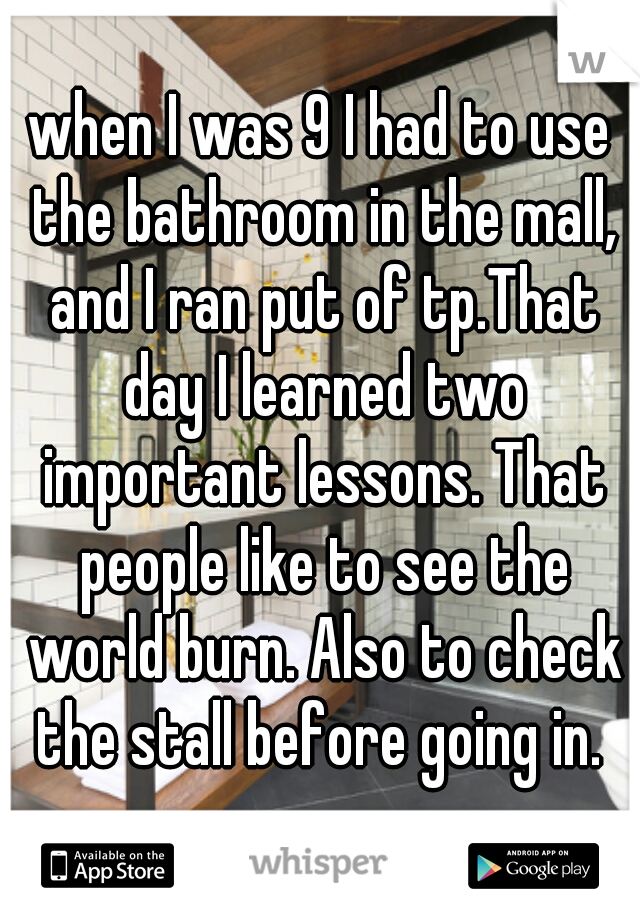 when I was 9 I had to use the bathroom in the mall, and I ran put of tp.That day I learned two important lessons. That people like to see the world burn. Also to check the stall before going in.