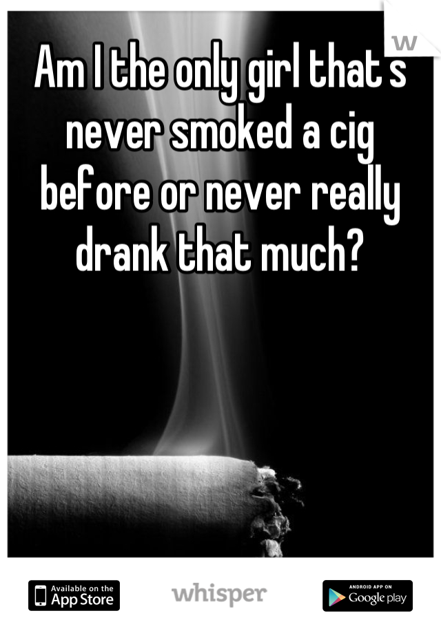 Am I the only girl that's never smoked a cig before or never really drank that much?