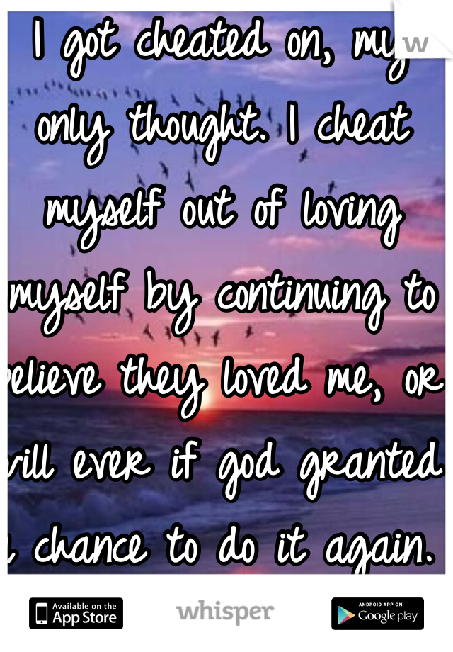 I got cheated on, my only thought. I cheat myself out of loving myself by continuing to believe they loved me, or will ever if god granted a chance to do it again. Love is crazy.