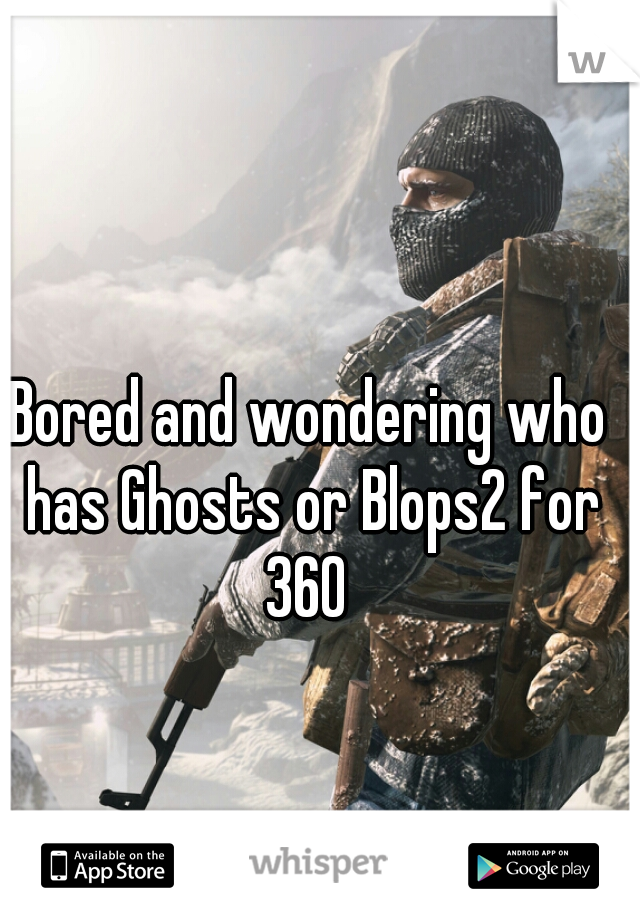 Bored and wondering who has Ghosts or Blops2 for 360