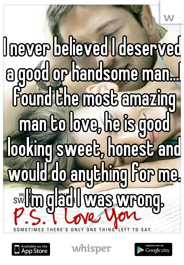 I never believed I deserved a good or handsome man...I found the most amazing man to love, he is good looking sweet, honest and would do anything for me. I'm glad I was wrong.