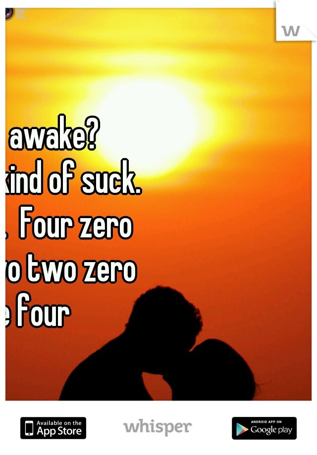Who else is awake? Whisper text kind of suck.  Try my phone.  Four zero two three two two zero five three four
