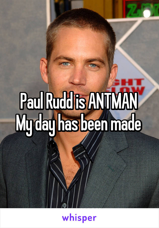 Paul Rudd is ANTMAN  My day has been made