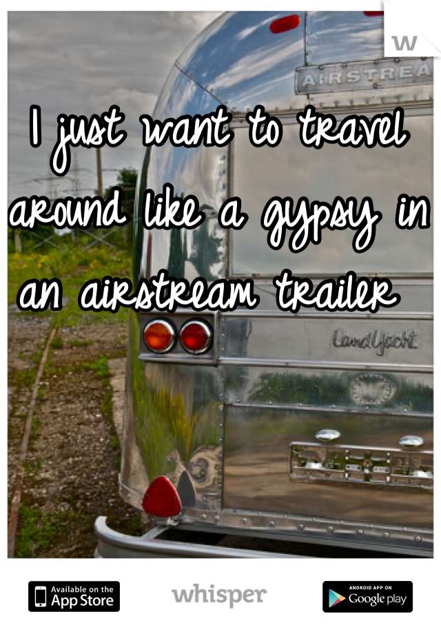 I just want to travel around like a gypsy in an airstream trailer