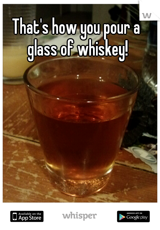 That's how you pour a glass of whiskey!