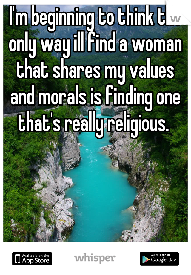 I'm beginning to think the only way ill find a woman that shares my values and morals is finding one that's really religious.