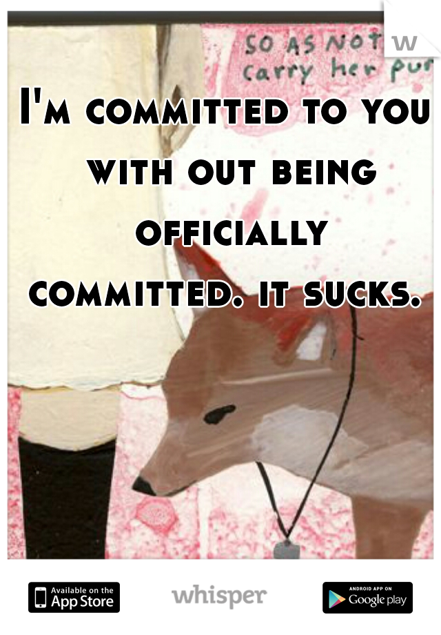 I'm committed to you with out being officially committed. it sucks.