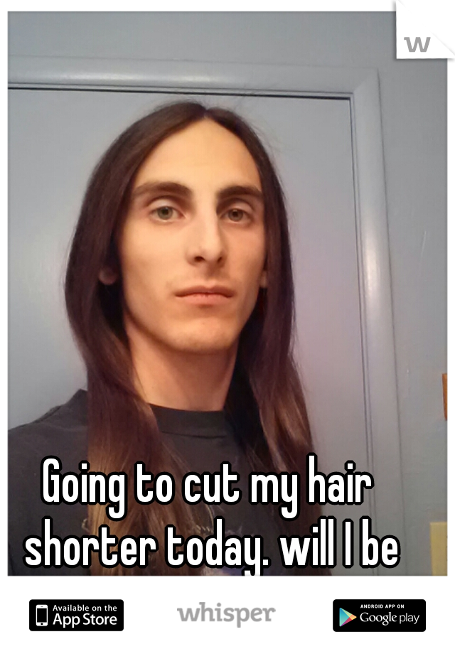 Going to cut my hair shorter today. will I be more attractive?