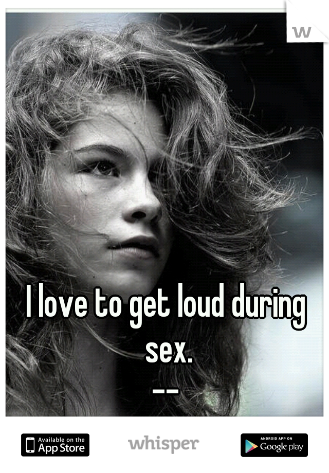 I love to get loud during sex. -- But he's so damn quiet.