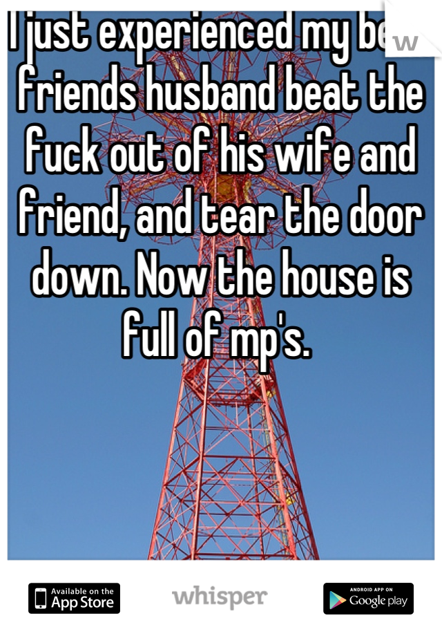 I just experienced my best friends husband beat the fuck out of his wife and friend, and tear the door down. Now the house is full of mp's.