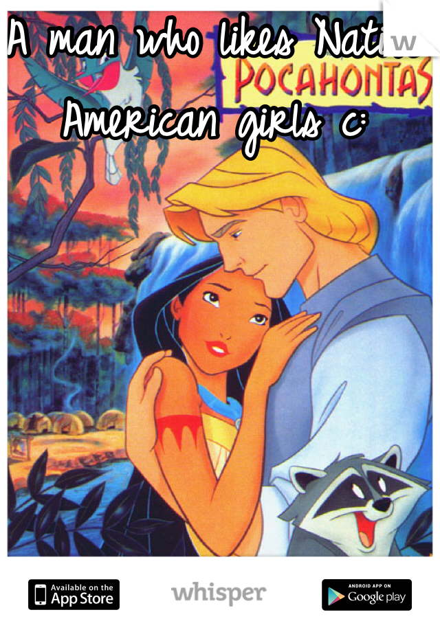 A man who likes Native American girls c: