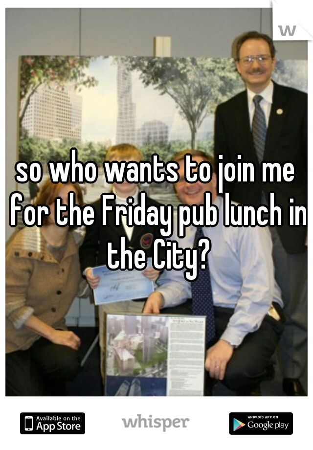 so who wants to join me for the Friday pub lunch in the City?