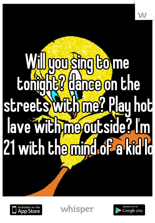 Will you sing to me tonight? dance on the streets with me? Play hot lave with me outside? I'm 21 with the mind of a kid lol