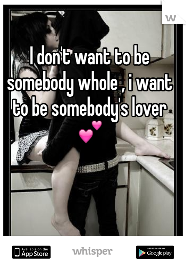 I don't want to be somebody whole , i want to be somebody's lover 💕