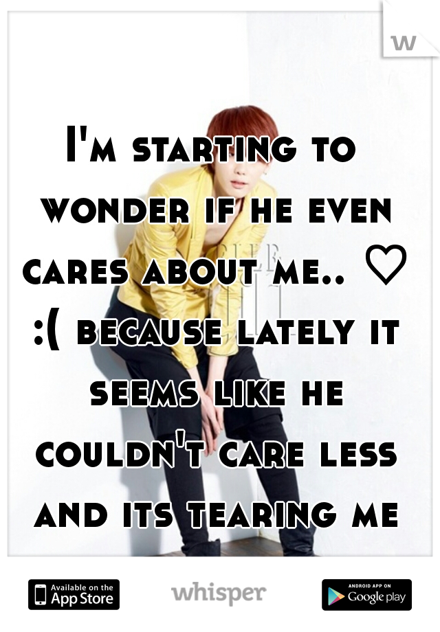 I'm starting to wonder if he even cares about me.. ♡ :( because lately it seems like he couldn't care less and its tearing me apart.