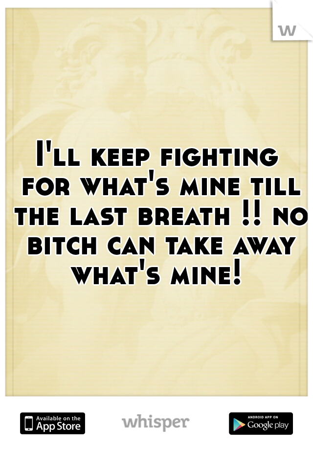 I'll keep fighting for what's mine till the last breath !! no bitch can take away what's mine!